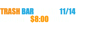 TRASH BAR this FRI 11/14 8:50 pm | $8:00 COVER
